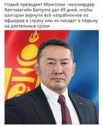 Новый президент Монголии -миллиардер Халтмаагийн Баттулга дал 49 дней, чтобы олигархи вернули всё награбленное из офшоров в страну или их посадят в тюрьму на длительные сроки