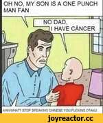 OH NO, MY SON IS A ONE PUNCH MAN FAN KANWHAT? STOP SPEAKING CHINESE YOU FUCKING OTAKU DAD, I HAVE CÁNCER