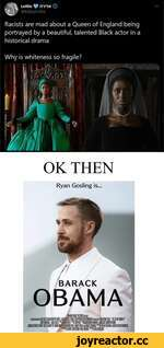 Lottie # imN @KilljoyLottie Racists are mad about a Queen of England being portrayed by a beautiful, talented Black actor in a historical drama Why is whiteness so fragile? OK THEN Ryan Gosling is... BARACK OBAMA lanntUfifGUHIPCiKi jBUNHjaifm fCi fllliiHa tfilWH ■ora WOE e-SK